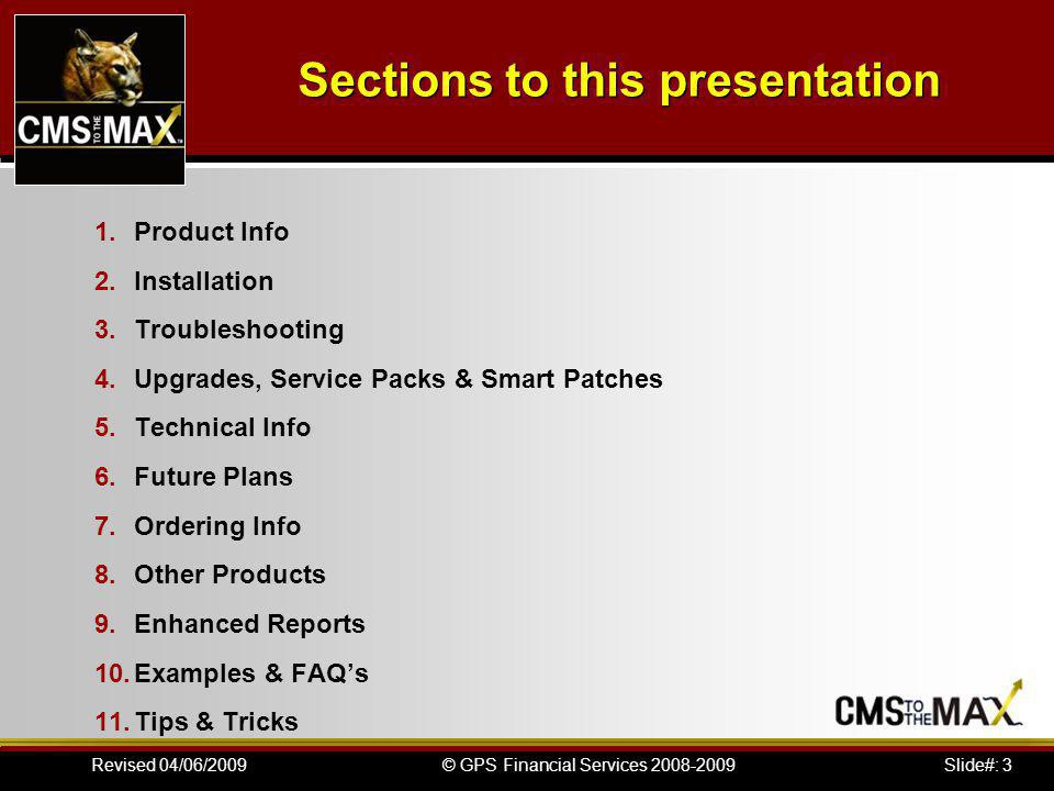 Slide#: 3© GPS Financial Services 2008-2009Revised 04/06/2009 1.Product Info 2.Installation 3.Troubleshooting 4.Upgrades, Service Packs & Smart Patches 5.Technical Info 6.Future Plans 7.Ordering Info 8.Other Products 9.Enhanced Reports 10.Examples & FAQs 11.Tips & Tricks Sections to this presentation