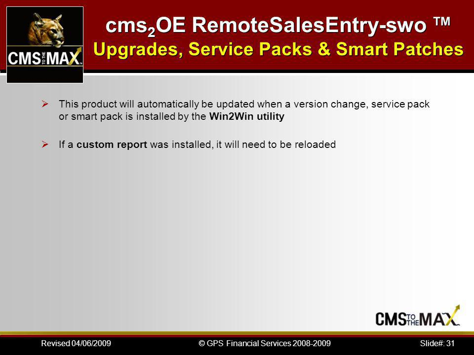 Slide#: 31© GPS Financial Services 2008-2009Revised 04/06/2009 cms 2 OE RemoteSalesEntry-swo Upgrades, Service Packs & Smart Patches This product will automatically be updated when a version change, service pack or smart pack is installed by the Win2Win utility If a custom report was installed, it will need to be reloaded