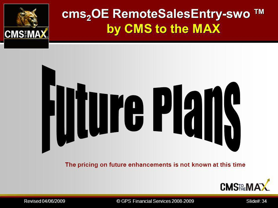 Slide#: 34© GPS Financial Services 2008-2009Revised 04/06/2009 The pricing on future enhancements is not known at this time cms 2 OE RemoteSalesEntry-swo by CMS to the MAX