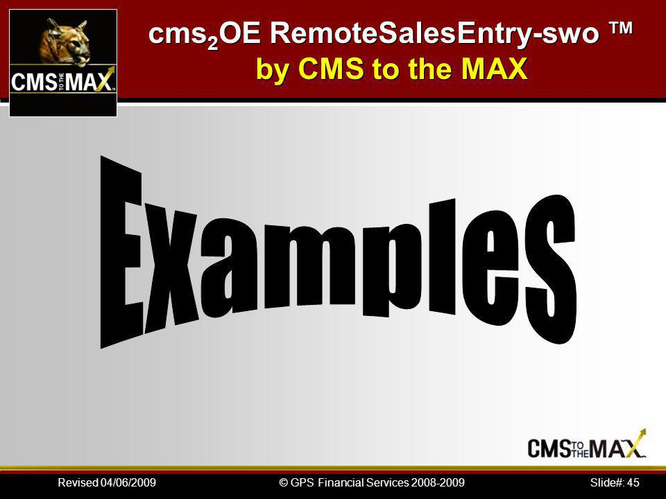 Slide#: 45© GPS Financial Services 2008-2009Revised 04/06/2009 cms 2 OE RemoteSalesEntry-swo by CMS to the MAX