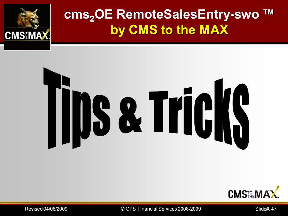 Slide#: 47© GPS Financial Services 2008-2009Revised 04/06/2009 cms 2 OE RemoteSalesEntry-swo by CMS to the MAX