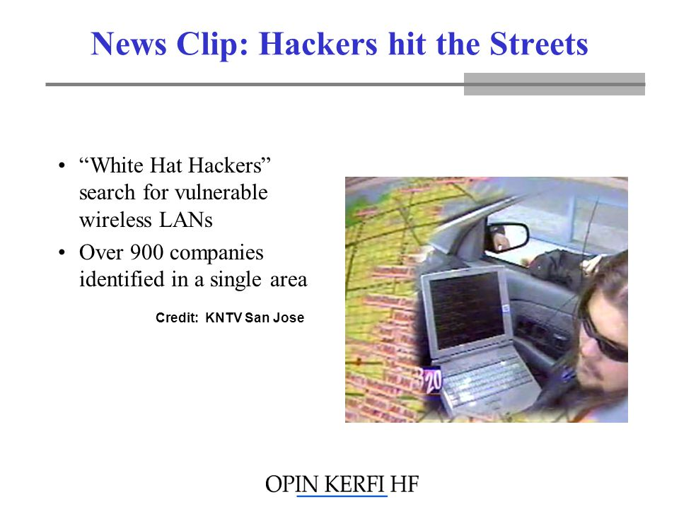 News Clip: Hackers hit the Streets White Hat Hackers search for vulnerable wireless LANs Over 900 companies identified in a single area Credit: KNTV San Jose