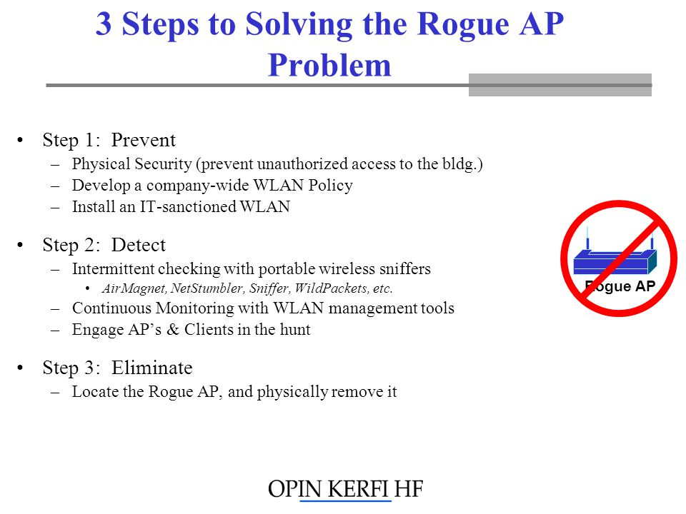 3 Steps to Solving the Rogue AP Problem Step 1: Prevent –Physical Security (prevent unauthorized access to the bldg.) –Develop a company-wide WLAN Policy –Install an IT-sanctioned WLAN Step 2: Detect –Intermittent checking with portable wireless sniffers AirMagnet, NetStumbler, Sniffer, WildPackets, etc.