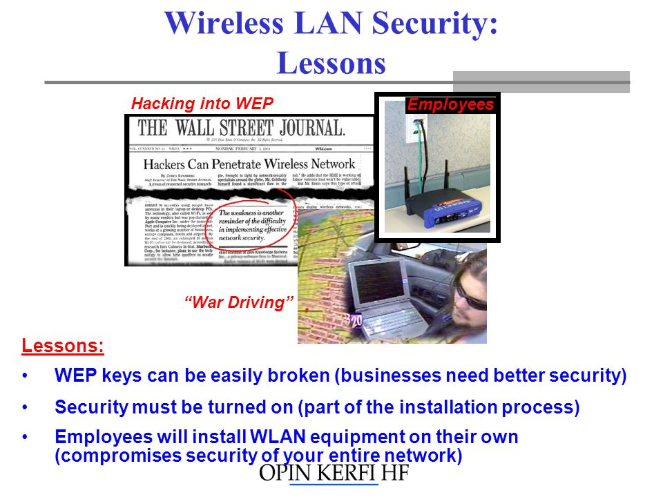 Wireless LAN Security: Lessons War Driving Hacking into WEP Lessons: Security must be turned on (part of the installation process) Employees will install WLAN equipment on their own (compromises security of your entire network) WEP keys can be easily broken (businesses need better security) Employees