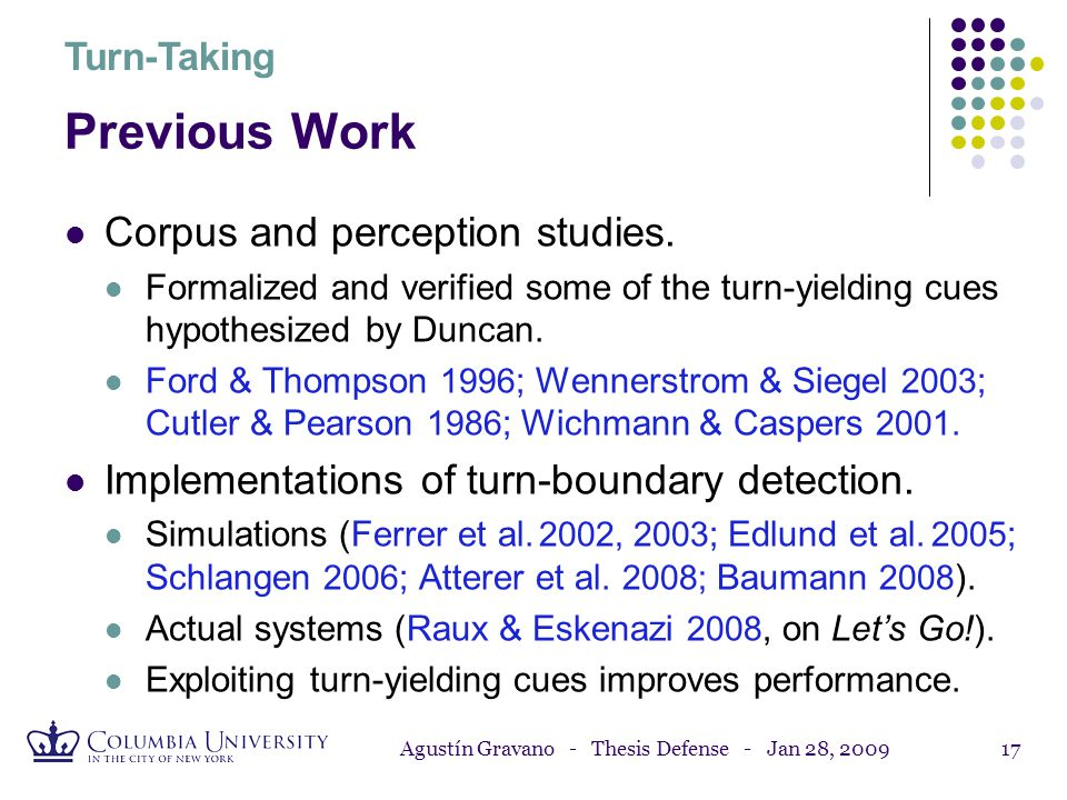 Agustín Gravano - Thesis Defense - Jan 28, 200916 Previous Work Sacks, Schegloff & Jefferson 1974. General characterization of turn-taking in conversa