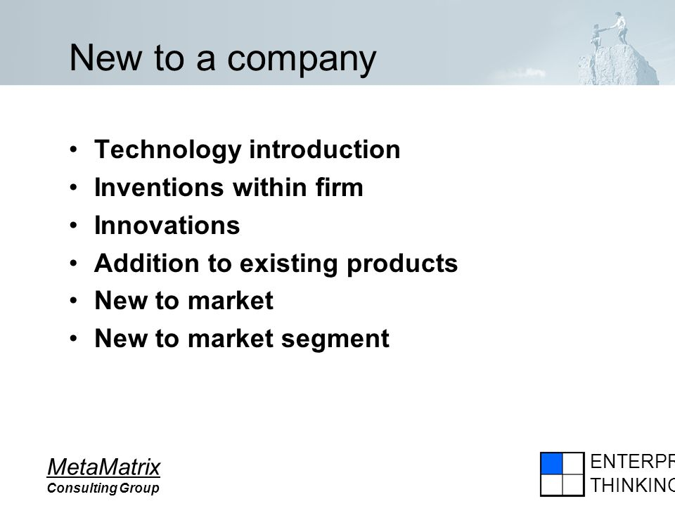 ENTERPRISE THINKING MetaMatrix Consulting Group New to a company Technology introduction Inventions within firm Innovations Addition to existing produ