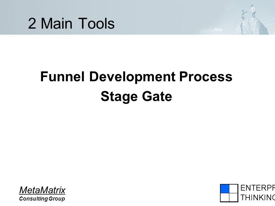 ENTERPRISE THINKING MetaMatrix Consulting Group 2 Main Tools Funnel Development Process Stage Gate