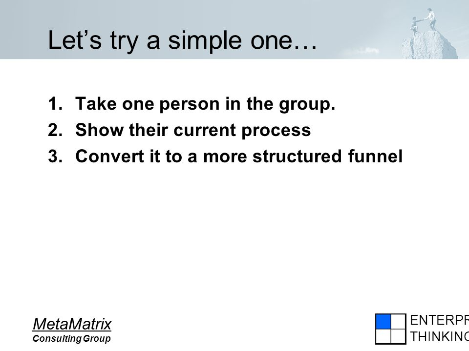 ENTERPRISE THINKING MetaMatrix Consulting Group Lets try a simple one… 1.Take one person in the group. 2.Show their current process 3.Convert it to a