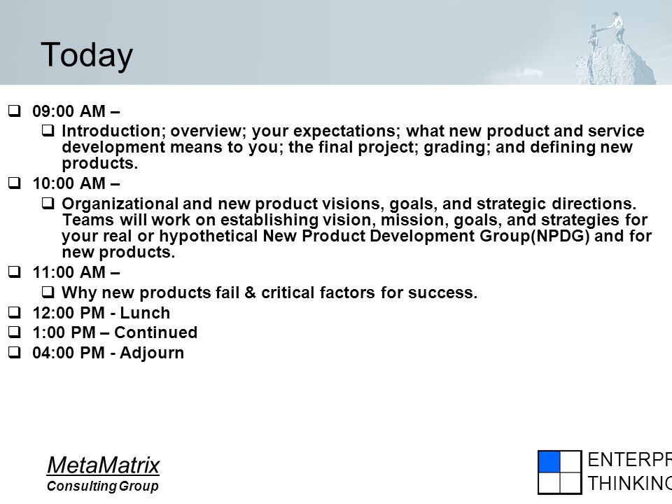 ENTERPRISE THINKING MetaMatrix Consulting Group Today 09:00 AM – Introduction; overview; your expectations; what new product and service development m