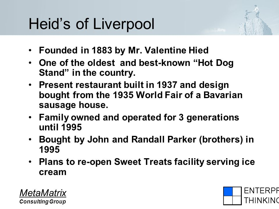 ENTERPRISE THINKING MetaMatrix Consulting Group Heids of Liverpool Founded in 1883 by Mr. Valentine Hied One of the oldest and best-known Hot Dog Stan