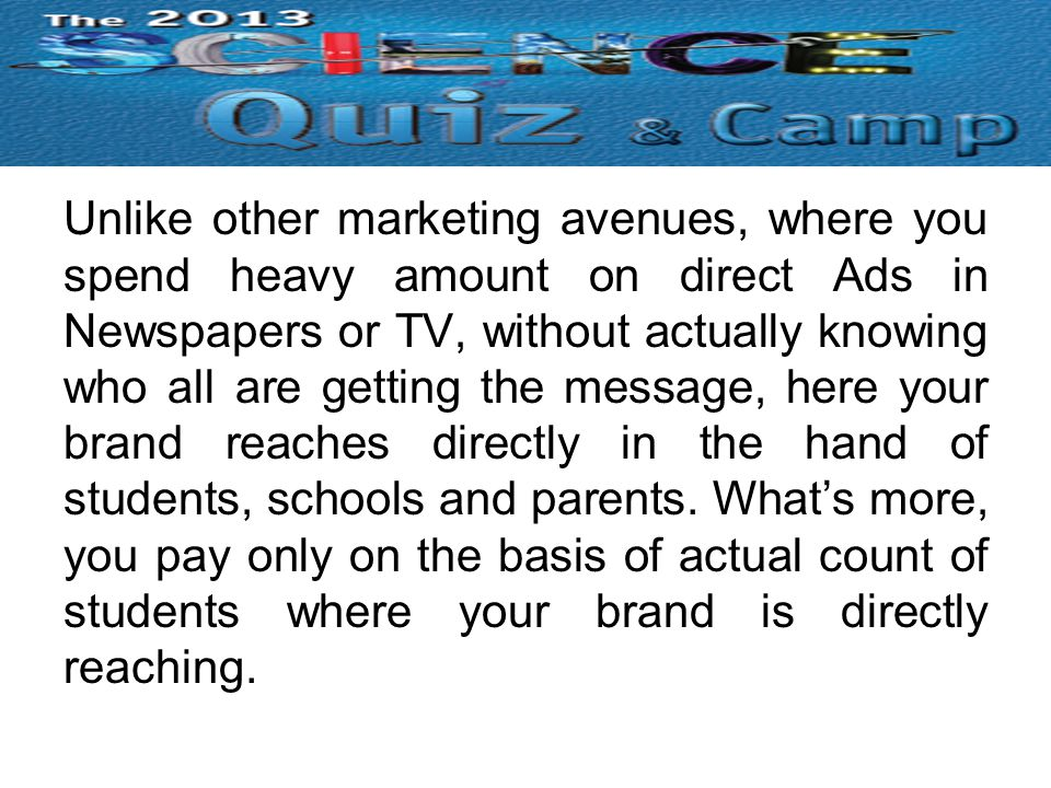 Unlike other marketing avenues, where you spend heavy amount on direct Ads in Newspapers or TV, without actually knowing who all are getting the message, here your brand reaches directly in the hand of students, schools and parents.