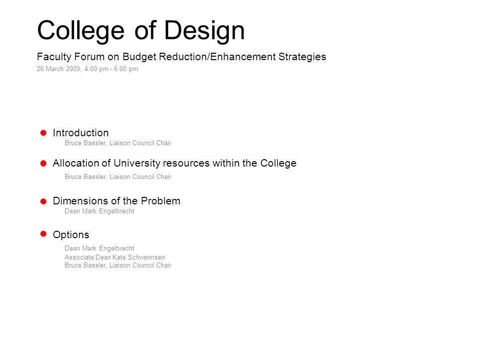 College of Design Faculty Forum on Budget Reduction/Enhancement Strategies 26 March 2009, 4:00 pm - 6:00 pm Introduction Bruce Bassler, Liaison Council Chair Allocation of University resources within the College Bruce Bassler, Liaison Council Chair Dimensions of the Problem Dean Mark Engelbrecht Options Dean Mark Engelbrecht Associate Dean Kate Schwennsen Bruce Bassler, Liaison Council Chair
