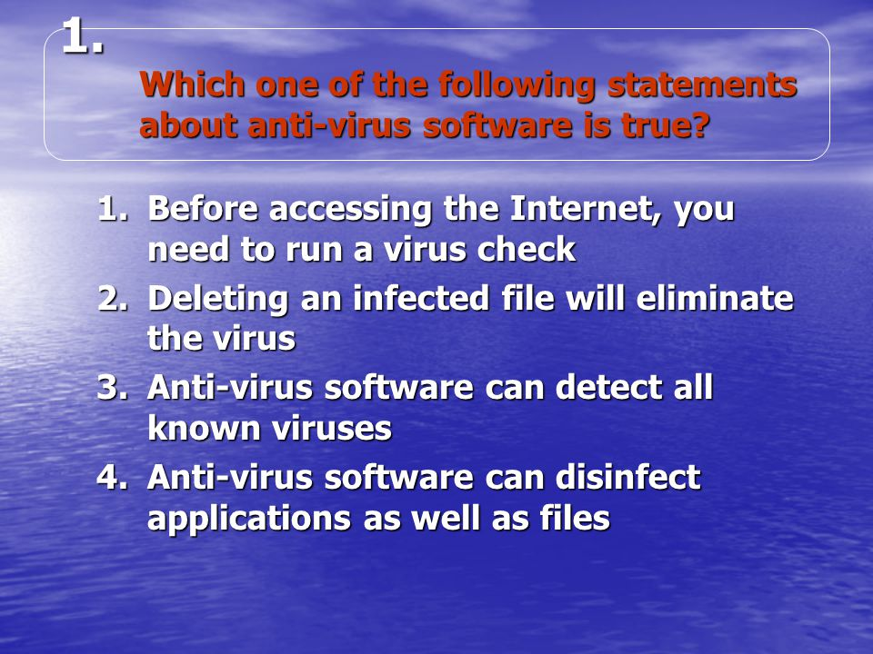 1.Before accessing the Internet, you need to run a virus check 2.Deleting an infected file will eliminate the virus 3.Anti-virus software can detect all known viruses 4.Anti-virus software can disinfect applications as well as files 1.