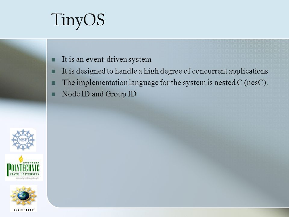 TinyOS It is an event-driven system It is designed to handle a high degree of concurrent applications The implementation language for the system is ne