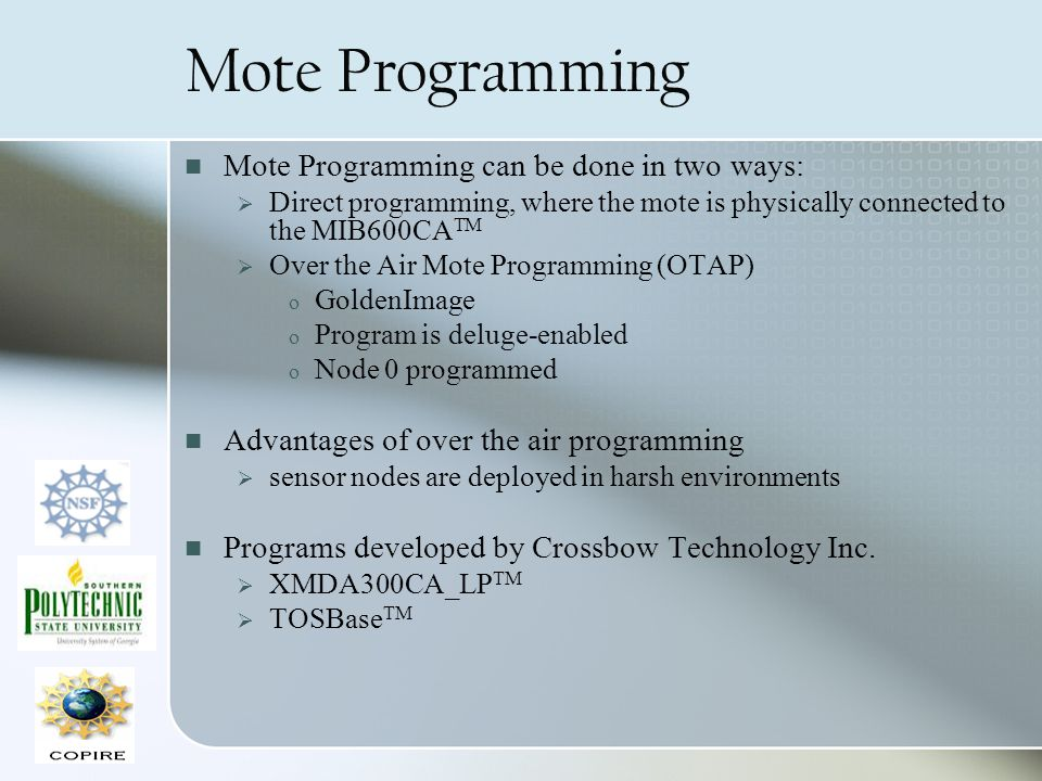 Mote Programming Mote Programming can be done in two ways: Direct programming, where the mote is physically connected to the MIB600CA TM Over the Air Mote Programming (OTAP) o GoldenImage o Program is deluge-enabled o Node 0 programmed Advantages of over the air programming sensor nodes are deployed in harsh environments Programs developed by Crossbow Technology Inc.