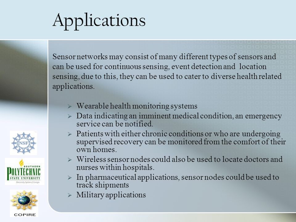 Applications Sensor networks may consist of many different types of sensors and can be used for continuous sensing, event detection and location sensing, due to this, they can be used to cater to diverse health related applications.