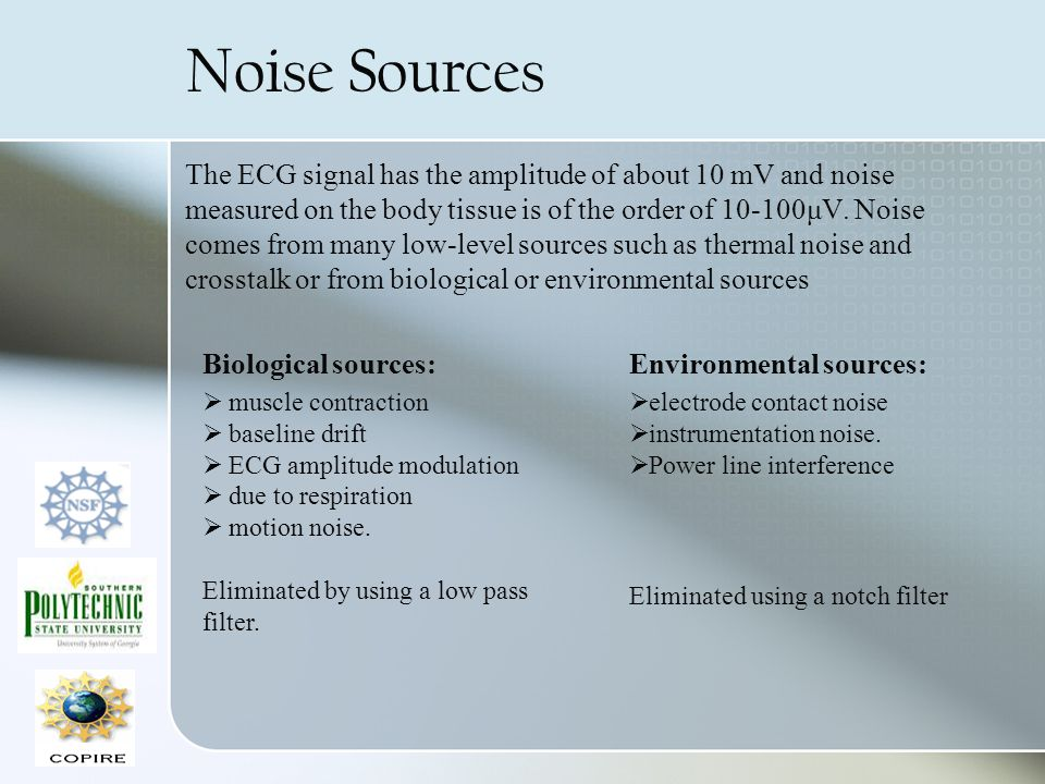 Noise Sources The ECG signal has the amplitude of about 10 mV and noise measured on the body tissue is of the order of 10-100μV. Noise comes from many