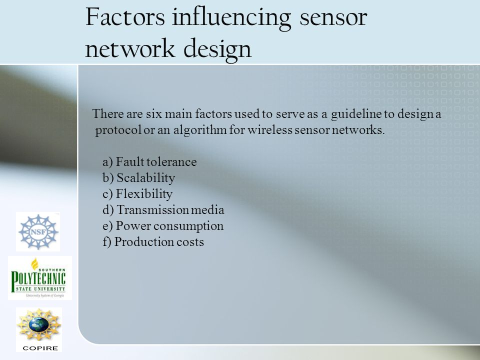 Factors influencing sensor network design There are six main factors used to serve as a guideline to design a protocol or an algorithm for wireless se