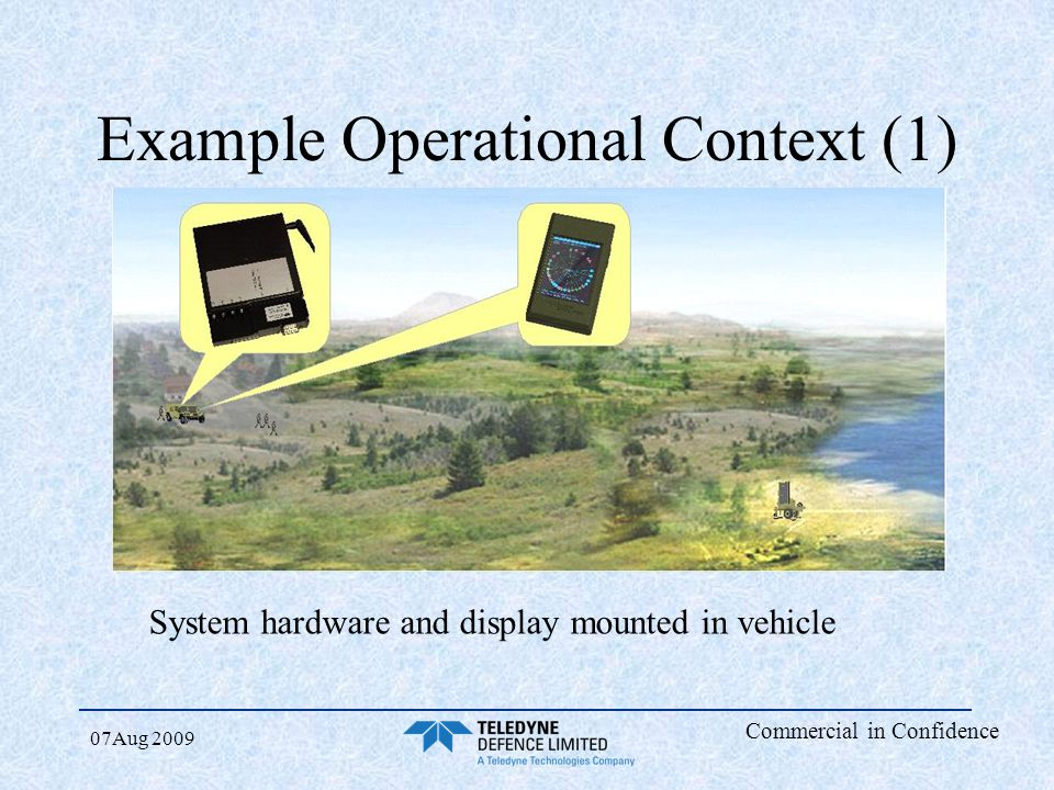 Commercial in Confidence 07Aug 2009 Example Operational Context (1) System hardware and display mounted in vehicle