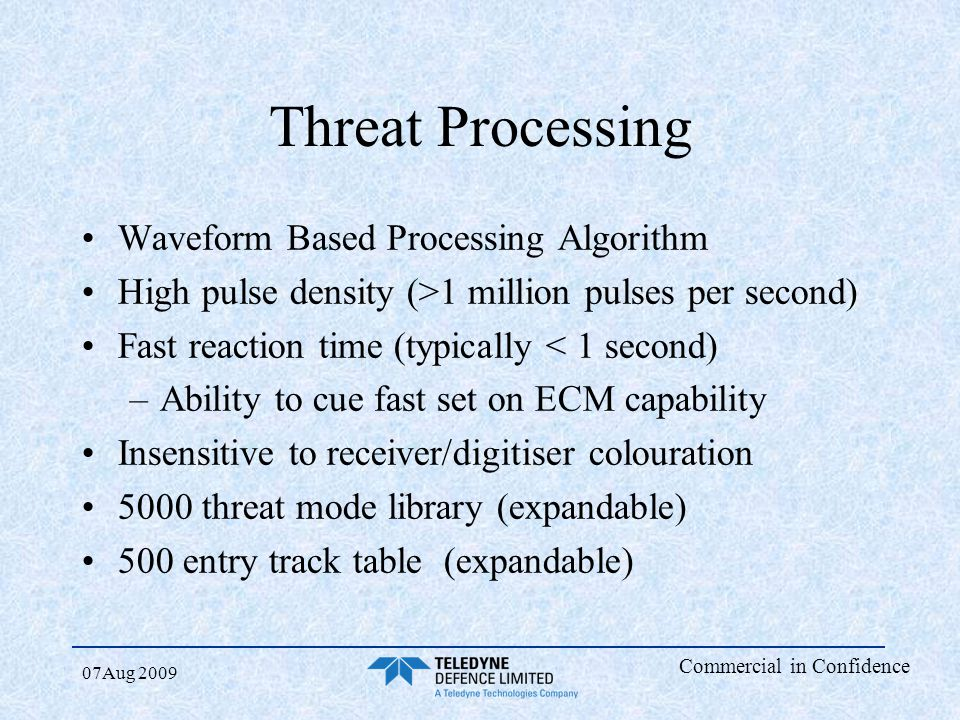 Commercial in Confidence 07Aug 2009 Threat Processing Waveform Based Processing Algorithm High pulse density (>1 million pulses per second) Fast react