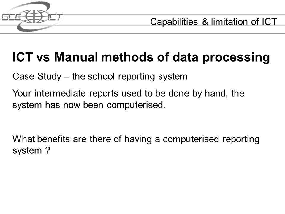 Capabilities & limitation of ICT ICT vs Manual methods of data processing Case Study – the school reporting system Your intermediate reports used to b