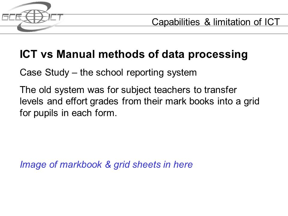 Capabilities & limitation of ICT ICT vs Manual methods of data processing Case Study – the school reporting system The old system was for subject teac