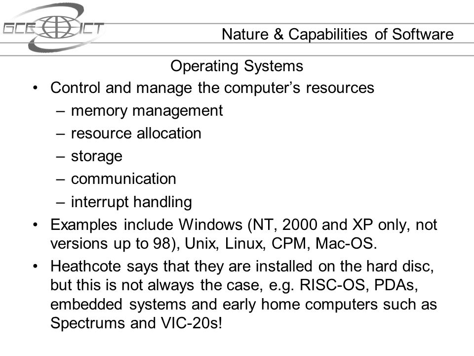 Operating Systems Control and manage the computers resources –memory management –resource allocation –storage –communication –interrupt handling Examp