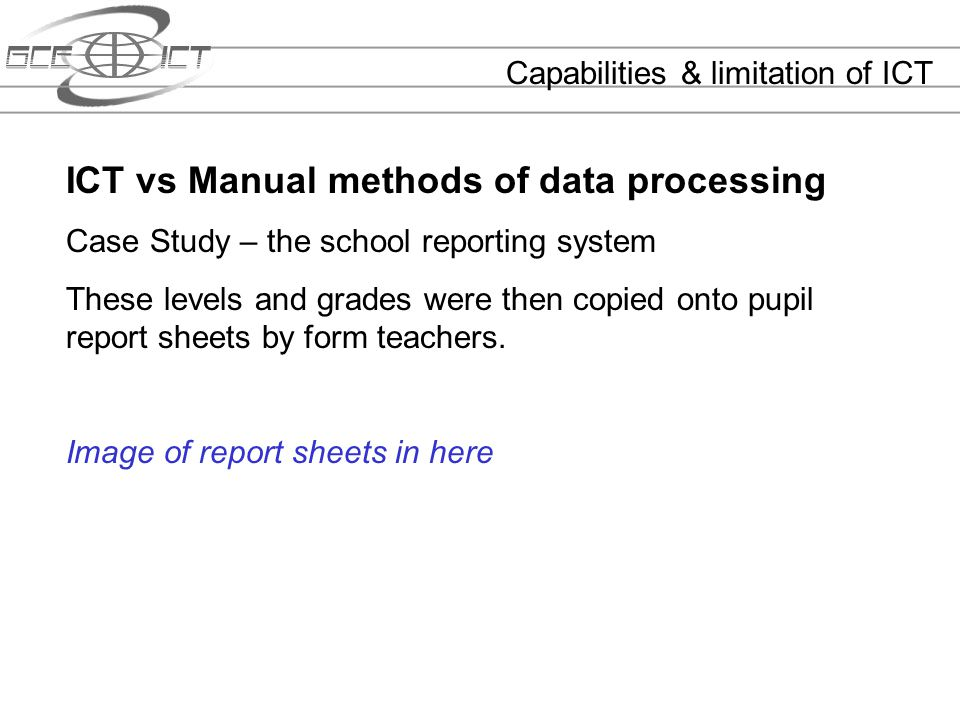 Capabilities & limitation of ICT ICT vs Manual methods of data processing Case Study – the school reporting system These levels and grades were then c
