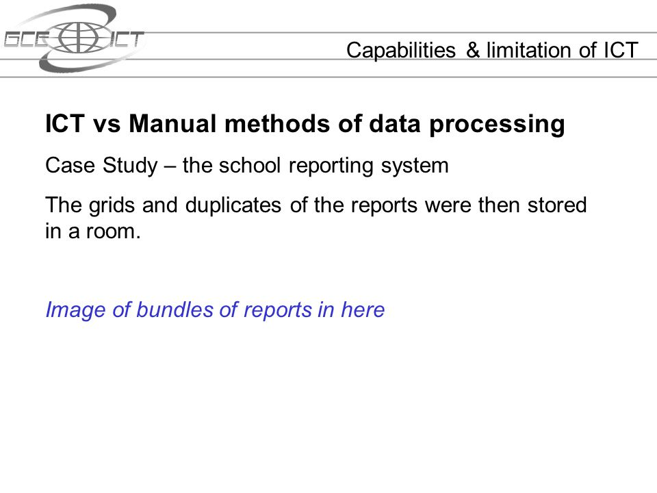 Capabilities & limitation of ICT ICT vs Manual methods of data processing Case Study – the school reporting system The grids and duplicates of the rep