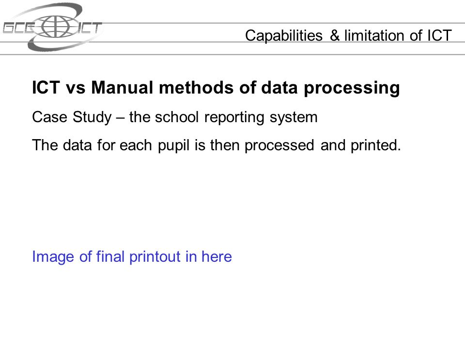 Capabilities & limitation of ICT ICT vs Manual methods of data processing Case Study – the school reporting system The data for each pupil is then pro