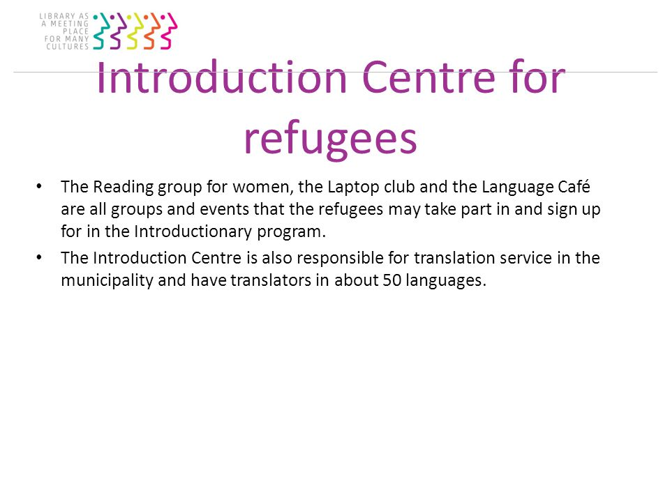 Introduction Centre for refugees The Reading group for women, the Laptop club and the Language Café are all groups and events that the refugees may take part in and sign up for in the Introductionary program.