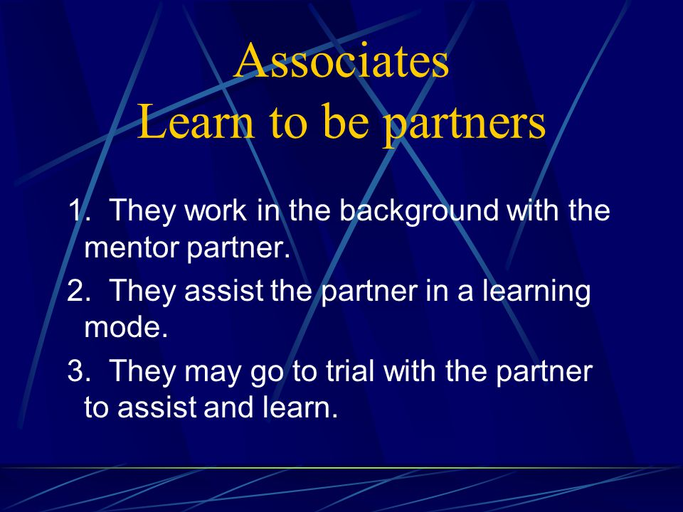 Associates Learn to be partners 1. They work in the background with the mentor partner.