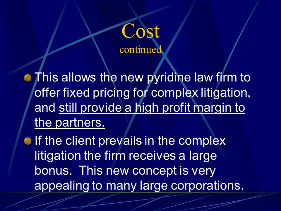 Cost continued This allows the new pyridine law firm to offer fixed pricing for complex litigation, and still provide a high profit margin to the partners.