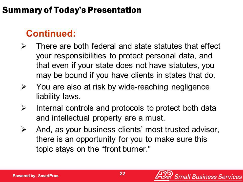 Powered by SmartPros Powered by: SmartPros Summary of Todays Presentation Continued: There are both federal and state statutes that effect your responsibilities to protect personal data, and that even if your state does not have statutes, you may be bound if you have clients in states that do.