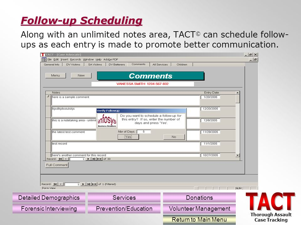 Along with an unlimited notes area, TACT © can schedule follow- ups as each entry is made to promote better communication.