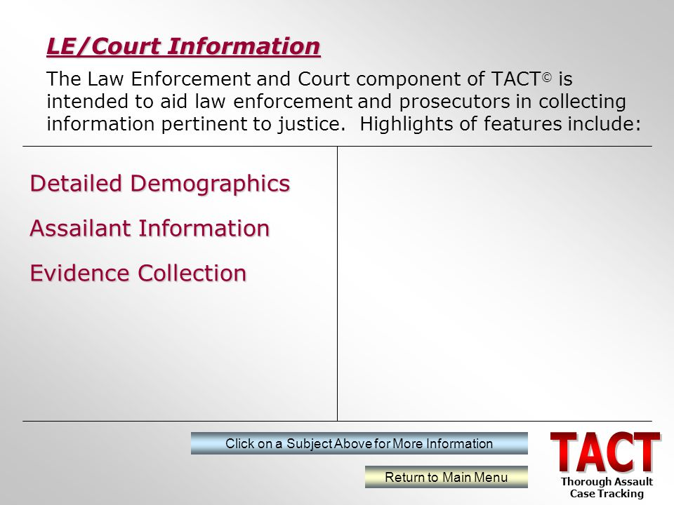 The Law Enforcement and Court component of TACT © is intended to aid law enforcement and prosecutors in collecting information pertinent to justice.