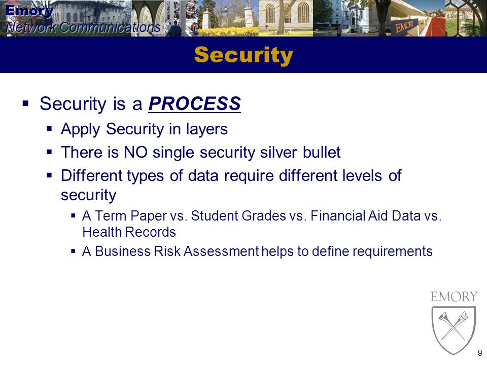 Emory Network Communications 9 Security Security is a PROCESS Apply Security in layers There is NO single security silver bullet Different types of data require different levels of security A Term Paper vs.