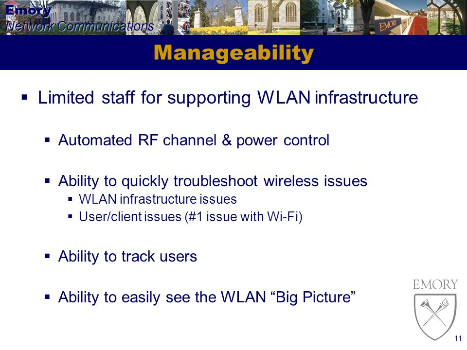 Emory Network Communications 11 Manageability Limited staff for supporting WLAN infrastructure Automated RF channel & power control Ability to quickly troubleshoot wireless issues WLAN infrastructure issues User/client issues (#1 issue with Wi-Fi) Ability to track users Ability to easily see the WLAN Big Picture