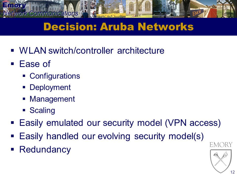 Emory Network Communications 12 Decision: Aruba Networks WLAN switch/controller architecture Ease of Configurations Deployment Management Scaling Easily emulated our security model (VPN access) Easily handled our evolving security model(s) Redundancy