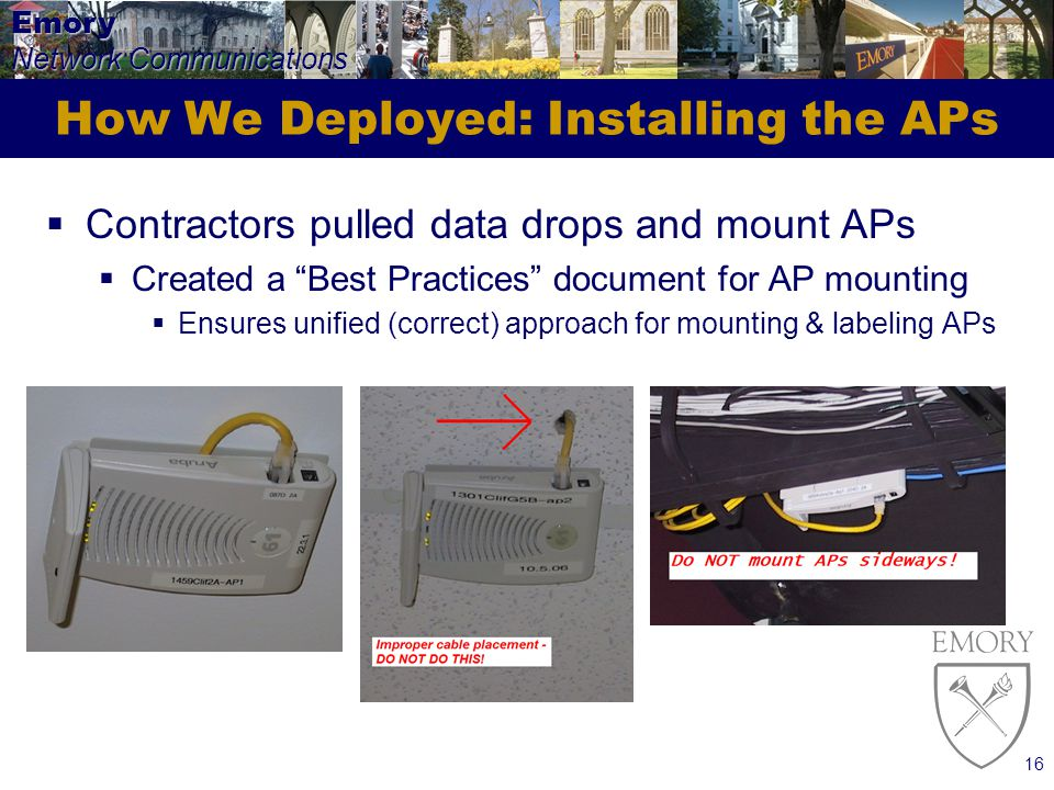 Emory Network Communications 16 How We Deployed: Installing the APs Contractors pulled data drops and mount APs Created a Best Practices document for AP mounting Ensures unified (correct) approach for mounting & labeling APs
