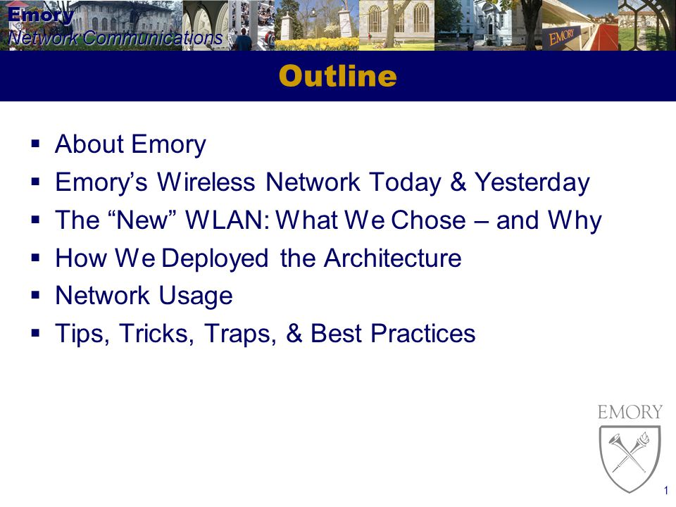 Emory Network Communications 1 Outline About Emory Emorys Wireless Network Today & Yesterday The New WLAN: What We Chose – and Why How We Deployed the Architecture Network Usage Tips, Tricks, Traps, & Best Practices