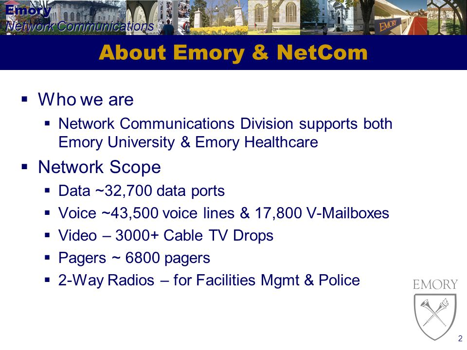 Emory Network Communications 2 About Emory & NetCom Who we are Network Communications Division supports both Emory University & Emory Healthcare Network Scope Data ~32,700 data ports Voice ~43,500 voice lines & 17,800 V-Mailboxes Video – 3000+ Cable TV Drops Pagers ~ 6800 pagers 2-Way Radios – for Facilities Mgmt & Police