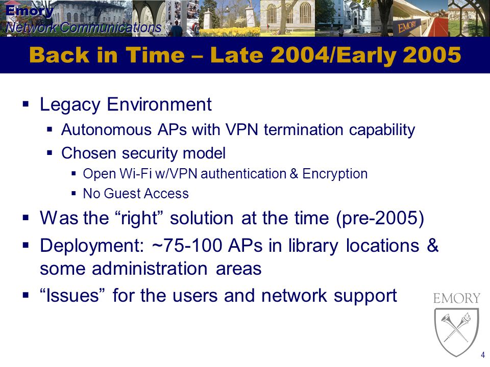 Emory Network Communications 4 Back in Time – Late 2004/Early 2005 Legacy Environment Autonomous APs with VPN termination capability Chosen security model Open Wi-Fi w/VPN authentication & Encryption No Guest Access Was the right solution at the time (pre-2005) Deployment: ~75-100 APs in library locations & some administration areas Issues for the users and network support
