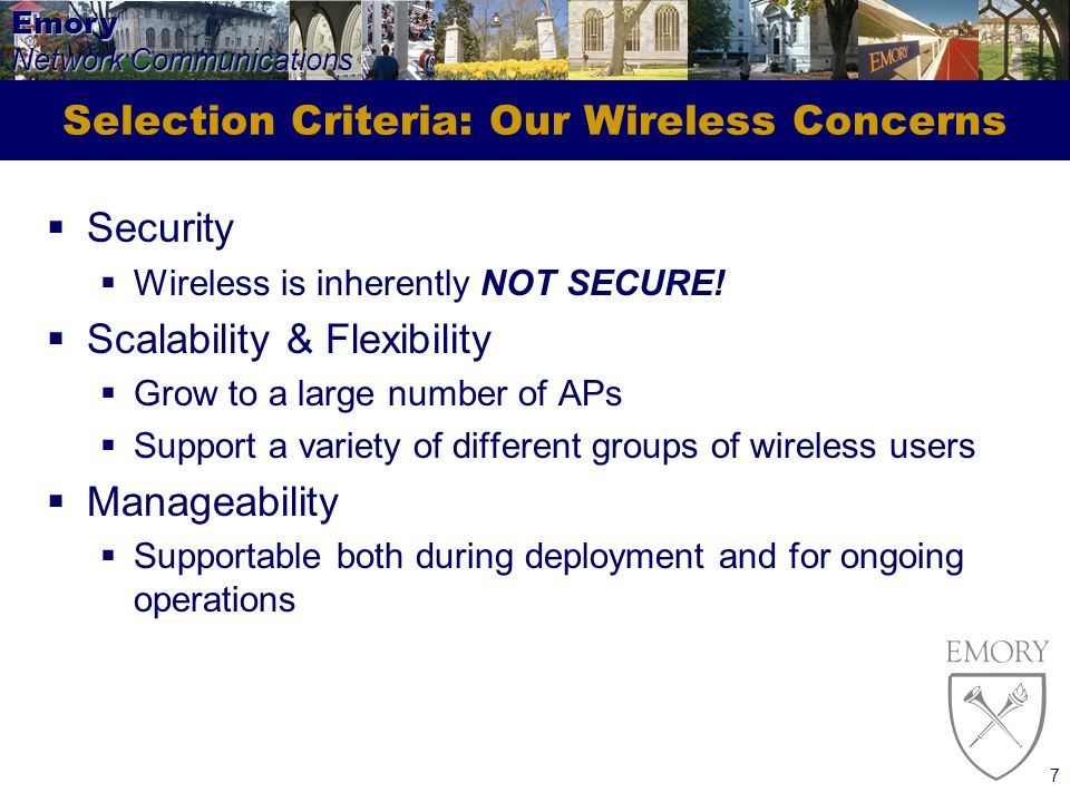 Emory Network Communications 7 Selection Criteria: Our Wireless Concerns Security Wireless is inherently NOT SECURE.