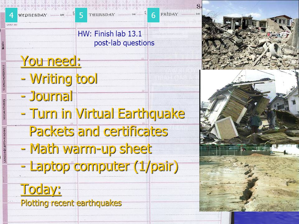 You need: - Writing tool - Journal - Turn in Virtual Earthquake Packets and certificates Packets and certificates - Math warm-up sheet - Laptop computer (1/pair) Today: Plotting recent earthquakes 456 HW: Finish lab 13.1 post-lab questions