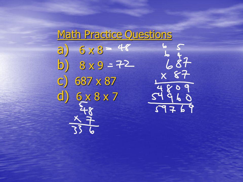 Math Practice Questions a) 6 x 8 b) 8 x 9 c) 687 x 87 d) 6 x 8 x 7