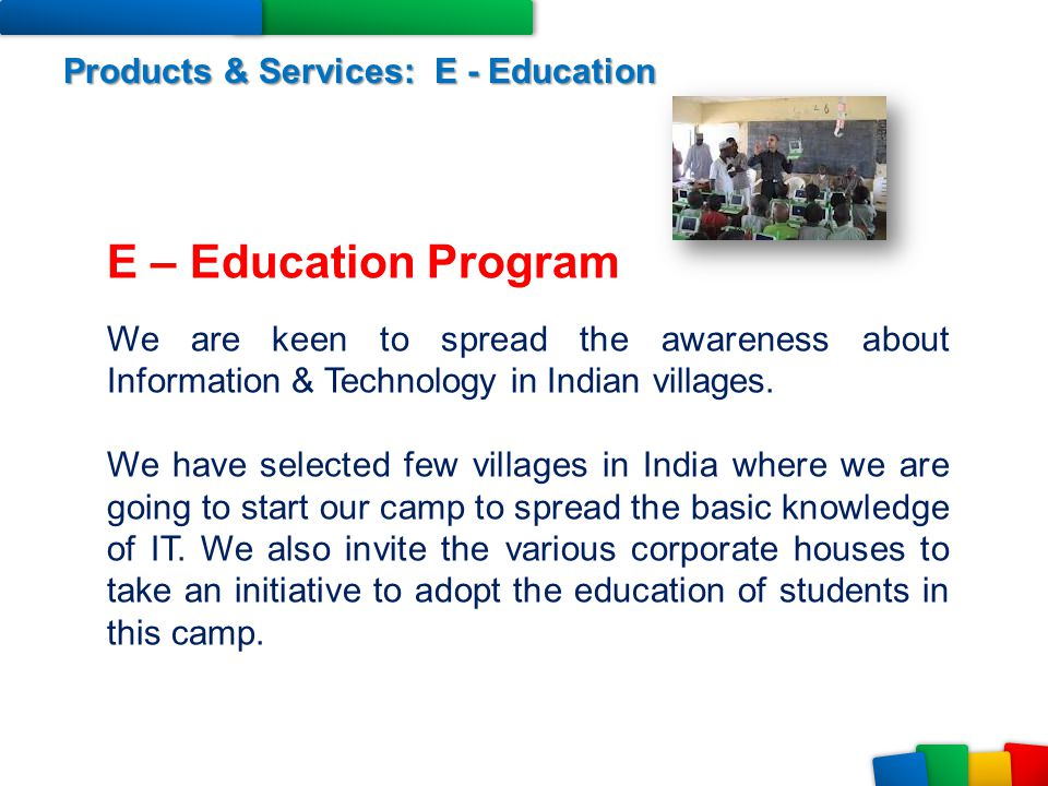 Products & Services: E - Education E – Education Program We are keen to spread the awareness about Information & Technology in Indian villages. We hav