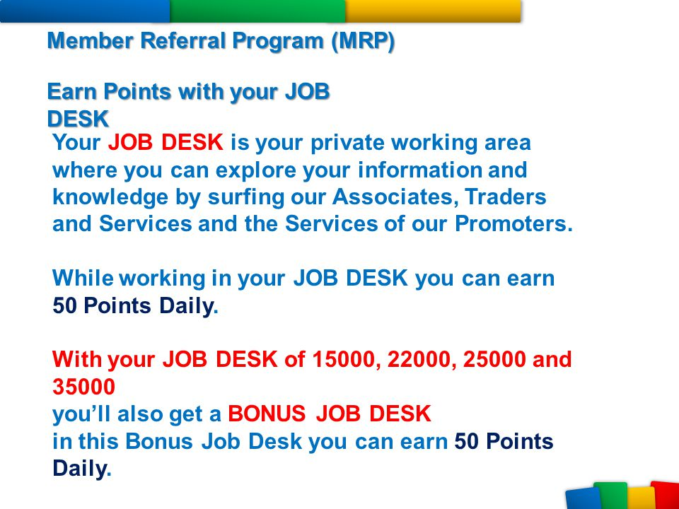 Member Referral Program (MRP) Earn Points with your JOB DESK Your JOB DESK is your private working area where you can explore your information and kno