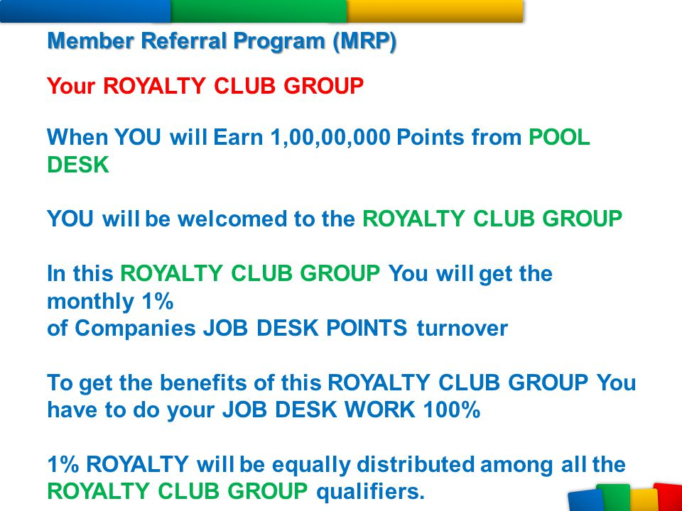 Member Referral Program (MRP) Your ROYALTY CLUB GROUP When YOU will Earn 1,00,00,000 Points from POOL DESK YOU will be welcomed to the ROYALTY CLUB GR