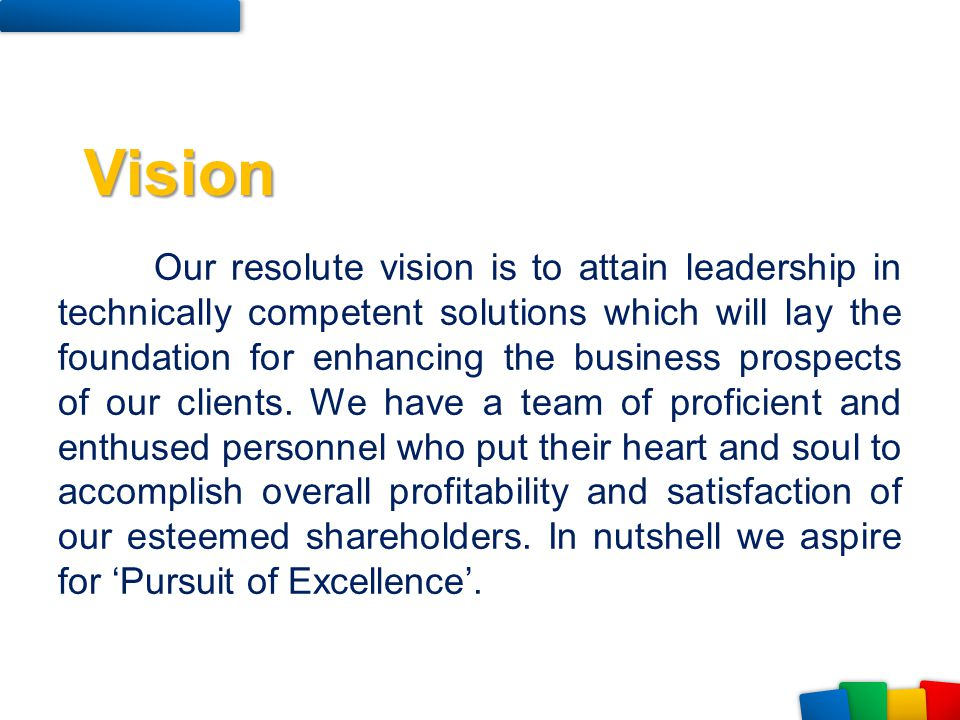 Our resolute vision is to attain leadership in technically competent solutions which will lay the foundation for enhancing the business prospects of o